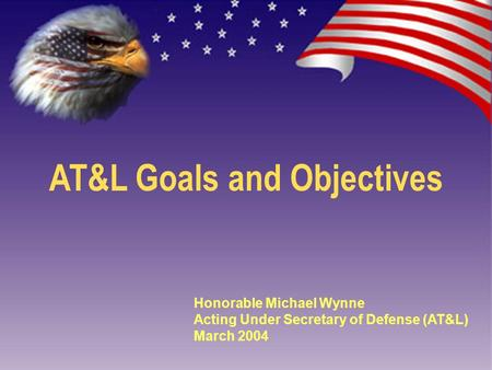 AT&L Goals and Objectives Honorable Michael Wynne Acting Under Secretary of Defense (AT&L) March 2004.