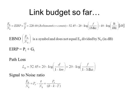Link budget so far… EBNO is a symbol and does not equal E b divided by N 0 (in dB) EIRP = P t + G t Path Loss Signal to Noise ratio.