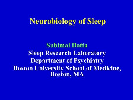 Neurobiology of Sleep Subimal Datta Sleep Research Laboratory Department of Psychiatry Boston University School of Medicine, Boston, MA.