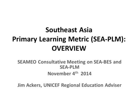Southeast Asia Primary Learning Metric (SEA-PLM): OVERVIEW SEAMEO Consultative Meeting on SEA-BES and SEA-PLM November 4 th 2014 Jim Ackers, UNICEF Regional.