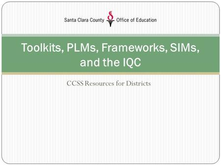 CCSS Resources for Districts Toolkits, PLMs, Frameworks, SIMs, and the IQC.