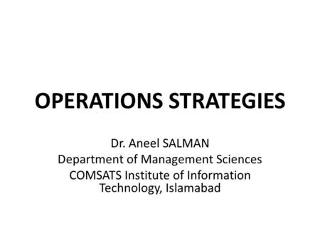 OPERATIONS STRATEGIES Dr. Aneel SALMAN Department of Management Sciences COMSATS Institute of Information Technology, Islamabad.