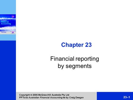 Copyright  2005 McGraw-Hill Australia Pty Ltd PPTs t/a Australian Financial Accounting 4e by Craig Deegan 23–1 Chapter 23 Financial reporting by segments.