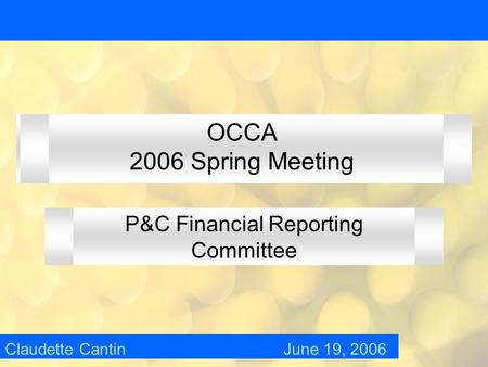 OCCA 2006 Spring Meeting P&C Financial Reporting Committee Claudette Cantin June 19, 2006.