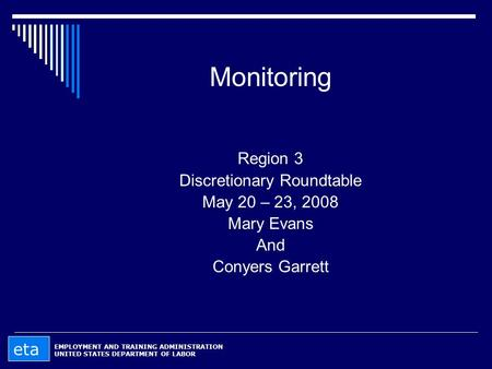 Monitoring Region 3 Discretionary Roundtable May 20 – 23, 2008 Mary Evans And Conyers Garrett EMPLOYMENT AND TRAINING ADMINISTRATION UNITED STATES DEPARTMENT.