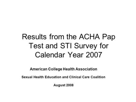 Results from the ACHA Pap Test and STI Survey for Calendar Year 2007 American College Health Association Sexual Health Education and Clinical Care Coalition.