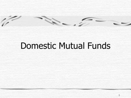 1 Domestic <strong>Mutual</strong> <strong>Funds</strong>. 2 What is a <strong>Mutual</strong> <strong>Fund</strong> – its advantages and disadvantages Types of <strong>Mutual</strong> <strong>Funds</strong> and its characteristics Factors to evaluate.