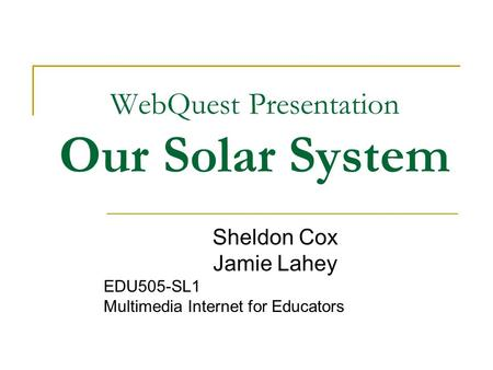 WebQuest Presentation Our <strong>Solar</strong> <strong>System</strong> Sheldon Cox Jamie Lahey EDU505-SL1 Multimedia Internet <strong>for</strong> Educators.