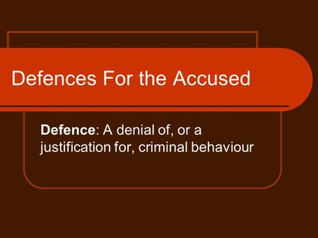 Defences For the Accused Defence: A denial of, or a justification for, criminal behaviour.