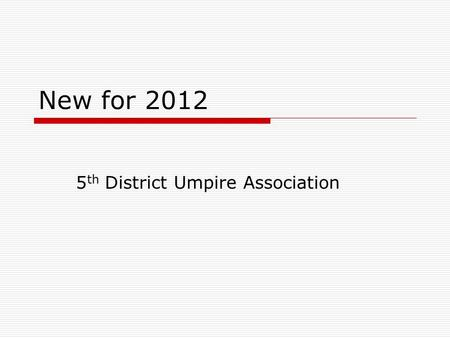 New for 2012 5 th District Umpire Association. Bats and Hats  You can throw those bat lists away  You will NOT have to go into dugouts to check bats.