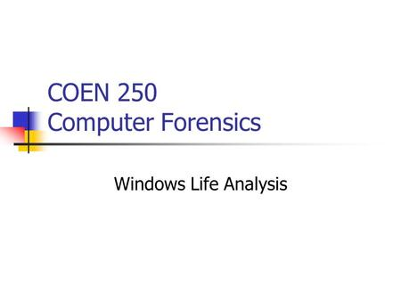 COEN 250 Computer Forensics Windows Life Analysis.