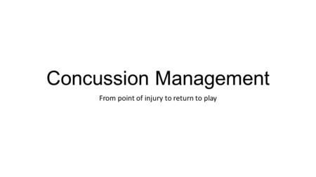 Concussion Management From point of injury to return to play.