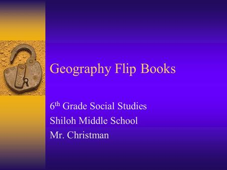Geography Flip Books 6 th Grade Social Studies Shiloh Middle School Mr. Christman.
