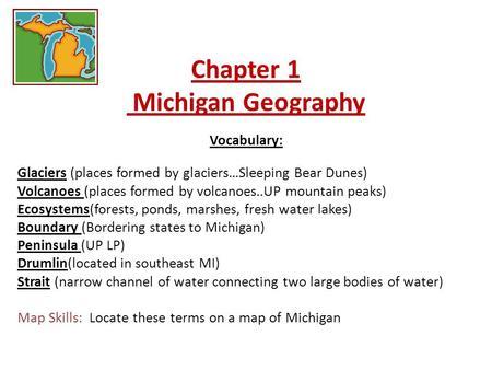 Chapter 1 Michigan Geography Vocabulary: Glaciers (places formed by glaciers…Sleeping Bear Dunes) Volcanoes (places formed by volcanoes..UP mountain peaks)