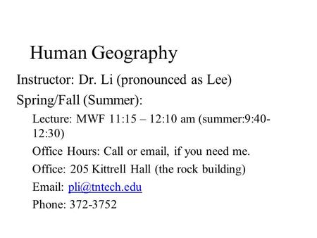 Human Geography Instructor: Dr. Li (pronounced as Lee) Spring/Fall (Summer): Lecture: MWF 11:15 – 12:10 am (summer:9:40- 12:30) Office Hours: Call or email,