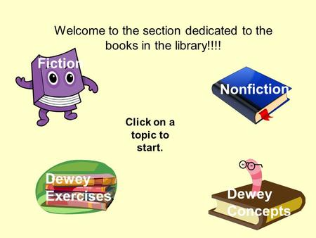 Welcome to the section dedicated to the books in the library!!!! Click on a topic to start. Nonfiction Dewey Concepts Fiction Dewey Exercises.