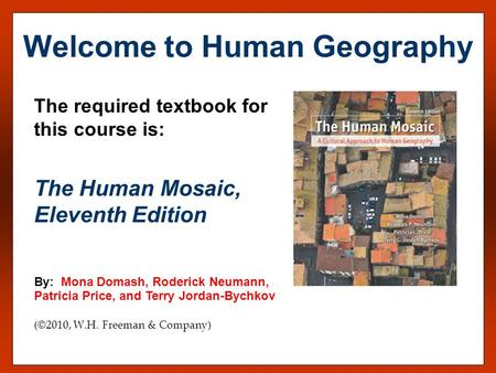 The required textbook for this course is: The Human Mosaic, Eleventh Edition By: Mona Domash, Roderick Neumann, Patricia Price, and Terry Jordan-Bychkov.