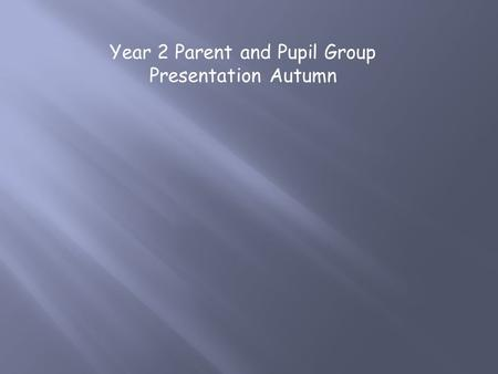 Year 2 Parent and Pupil Group Presentation Autumn.