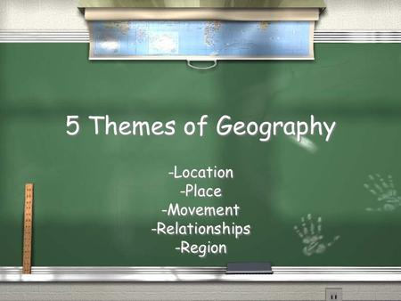 5 Themes of Geography -Location -Place -Movement -Relationships -Region -Location -Place -Movement -Relationships -Region.