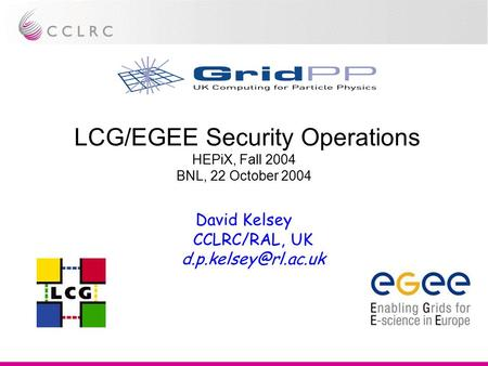 LCG/EGEE Security Operations HEPiX, Fall 2004 BNL, 22 October 2004 David Kelsey CCLRC/RAL, UK