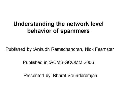 Understanding the network level behavior of spammers Published by :Anirudh Ramachandran, Nick Feamster Published in :ACMSIGCOMM 2006 Presented by: Bharat.
