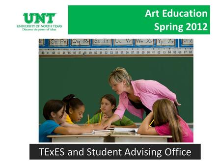 Art Education Spring 2012 TExES and Student Advising Office.