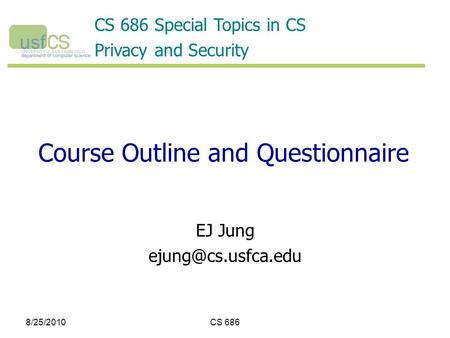 8/25/2010CS 686 Course Outline and Questionnaire EJ Jung CS 686 Special Topics in CS Privacy and Security.