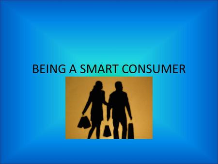 BEING A SMART CONSUMER. DEFINITIONS Consumer – someone who uses goods or services Goods – products Services – Actions performed by people Management –