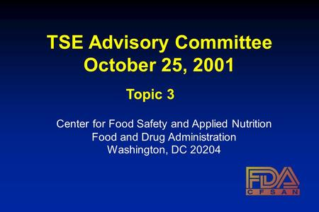 TSE Advisory Committee October 25, 2001 Center for Food Safety and Applied Nutrition Food and Drug Administration Washington, DC 20204 Topic 3.