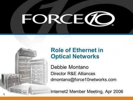 1 Role of Ethernet in Optical Networks Debbie Montano Director R&E Alliances Internet2 Member Meeting, Apr 2006.