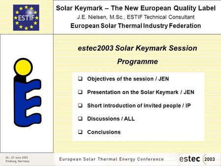 Solar Keymark – The New European Quality Label J.E. Nielsen, M.Sc., ESTIF Technical Consultant European Solar Thermal Industry Federation estec2003 Solar.