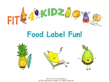 Food Label Fun! Visit us at www.fit4kidz.us © 2014 Biometrics Health; All rights reserved.