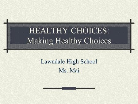 HEALTHY CHOICES: Making Healthy Choices Lawndale High School Ms. Mai.