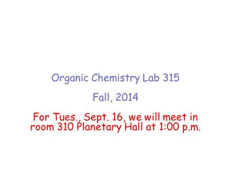 Organic Chemistry Lab 315 Fall, 2014 For Tues., Sept. 16, we will meet in room 310 Planetary Hall at 1:00 p.m.