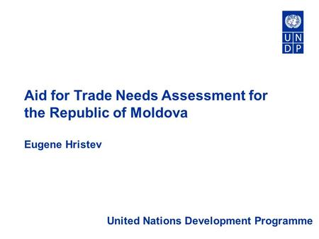 Aid for Trade Needs Assessment for the Republic of Moldova Eugene Hristev United Nations Development Programme.