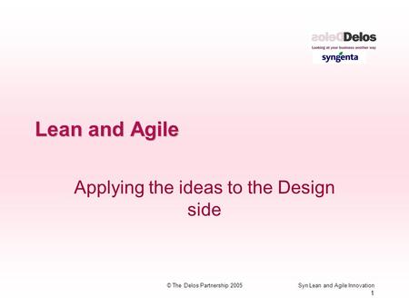 Syn Lean and Agile Innovation 1 © The Delos Partnership 2005 Lean and Agile Applying the ideas to the Design side.