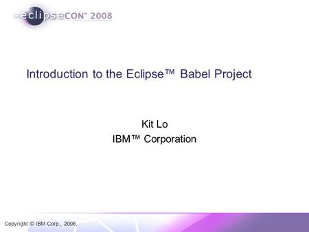 Copyright © IBM Corp., 2008. Introduction to the Eclipse™ Babel Project Kit Lo IBM™ Corporation.