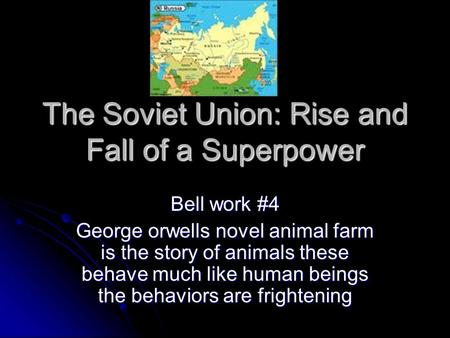The Soviet Union: Rise and Fall of a Superpower Bell work #4 George orwells novel animal farm is the story of animals these behave much like human beings.