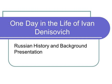 One Day in the Life of Ivan Denisovich Russian History and Background Presentation.