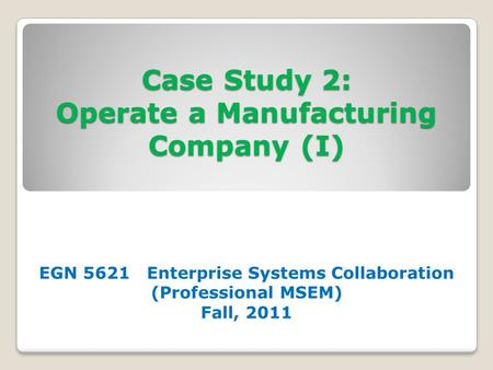 Case Study 2: Operate a Manufacturing Company (I) EGN 5621 Enterprise Systems Collaboration (Professional MSEM) Fall, 2011.
