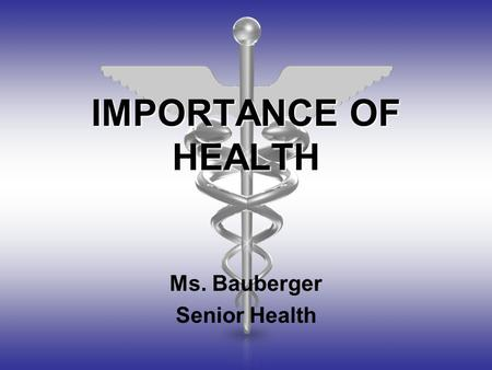 IMPORTANCE OF HEALTH Ms. Bauberger Senior Health.