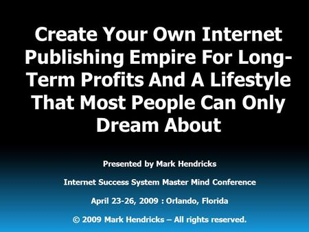 Presented by Mark Hendricks Internet Success System Master Mind Conference April 23-26, 2009 : Orlando, Florida © 2009 Mark Hendricks – All rights reserved.
