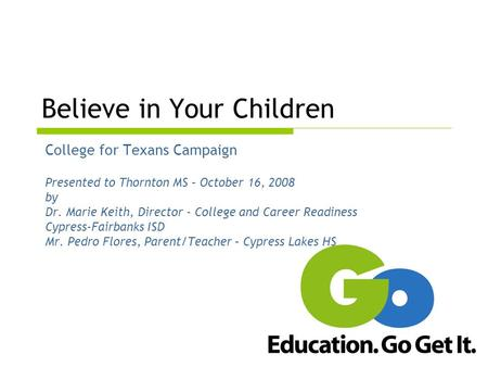 Believe in Your Children College for Texans Campaign Presented to Thornton MS – October 16, 2008 by Dr. Marie Keith, Director - College and Career Readiness.