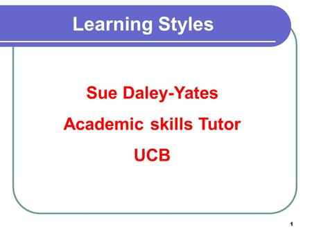 1 Learning Styles Sue Daley-Yates Academic skills Tutor UCB.