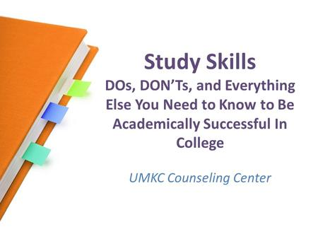 Study Skills DOs, DON'Ts, and Everything Else You Need to Know to Be Academically Successful In College UMKC Counseling Center.