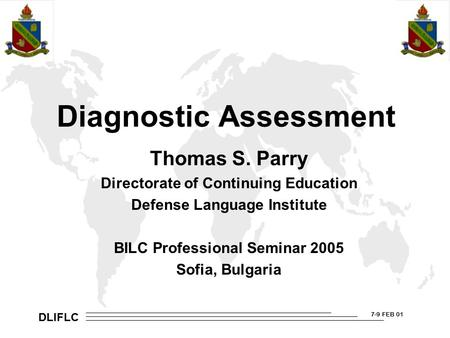 DLIFLC 7-9 FEB 01 Diagnostic Assessment Thomas S. Parry Directorate of Continuing Education Defense Language Institute BILC Professional Seminar 2005 Sofia,