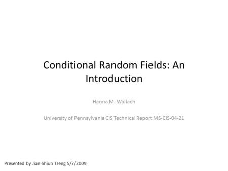 Presented by Jian-Shiun Tzeng 5/7/2009 Conditional Random Fields: An Introduction Hanna M. Wallach University of Pennsylvania CIS Technical Report MS-CIS-04-21.
