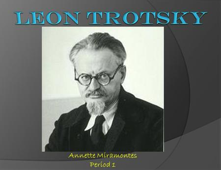 Annette Miramontes Period 1.  Leon Trotsky was born to a Jewish family with the name of Lev Davidovich Bronstein.  Bronstein was sent to jail for revolutionary.
