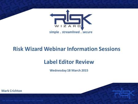 Risk Wizard Webinar Information Sessions Mark Crichton Label Editor Review Wednesday 18 March 2015.