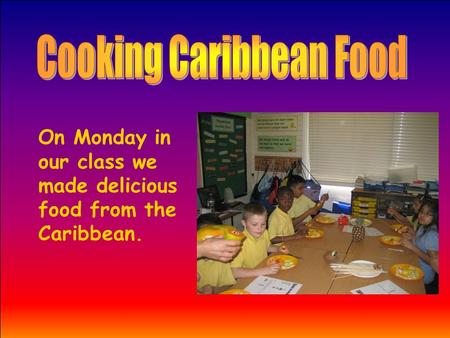 On Monday in our class we made delicious food from the Caribbean.